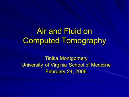 Air and Fluid on Computed Tomography Tinika Montgomery University of Virginia School of Medicine February 24, 2006.