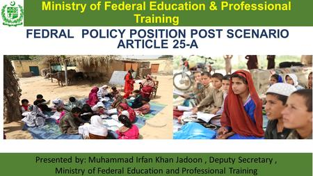 Ministry of Federal Education & Professional Training FEDRAL POLICY POSITION POST SCENARIO ARTICLE 25-A Presented by: Muhammad Irfan Khan Jadoon, Deputy.
