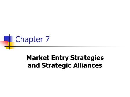 Chapter 7 Market Entry Strategies and Strategic Alliances.