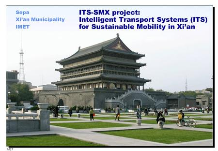 IMET 1 ITS-SMX project: Intelligent Transport Systems (ITS) for Sustainable Mobility in Xi'an Sepa Xi'an Municipality IMET.