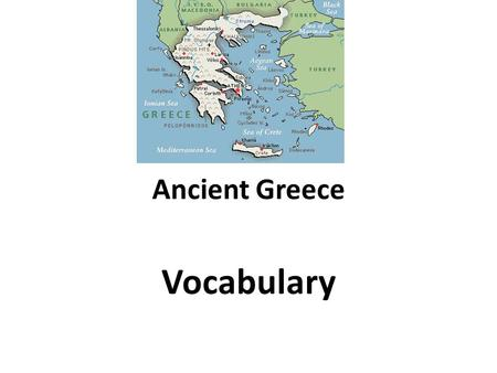 Ancient Greece Vocabulary. Geography Strait -A narrow water passage City-state -A central city and its surrounding villages who collectively follow a.