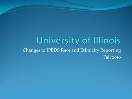 Changes to IPEDS Race and Ethnicity Reporting Fall 2010.
