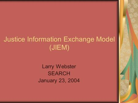 Justice Information Exchange Model (JIEM) Larry Webster SEARCH January 23, 2004.