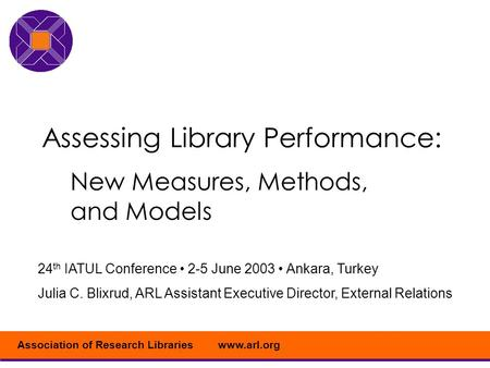 Www.arl.orgAssociation of Research Libraries Assessing Library Performance: New Measures, Methods, and Models 24 th IATUL Conference 2-5 June 2003 Ankara,