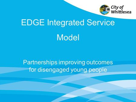 EDGE Integrated Service Model Partnerships improving outcomes for disengaged young people.