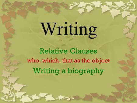 Writing Relative Clauses who, which, that as the object Writing a biography.