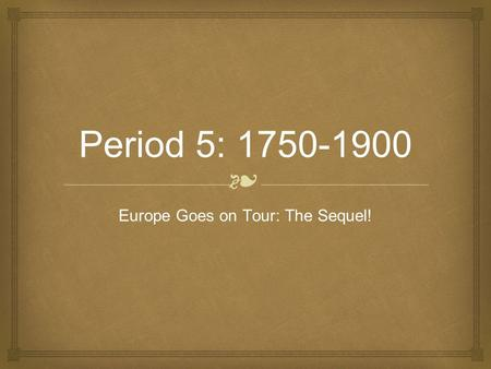 ❧ Period 5: 1750-1900 Europe Goes on Tour: The Sequel!