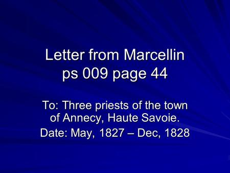 Letter from Marcellin ps 009 page 44 To: Three priests of the town of Annecy, Haute Savoie. Date: May, 1827 – Dec, 1828 Date: May, 1827 – Dec, 1828.