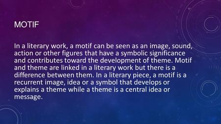 MOTIF In a literary work, a motif can be seen as an image, sound, action or other figures that have a symbolic significance and contributes toward the.