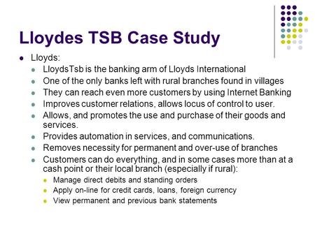 Lloydes TSB Case Study Lloyds: LloydsTsb is the banking arm of Lloyds International One of the only banks left with rural branches found in villages They.