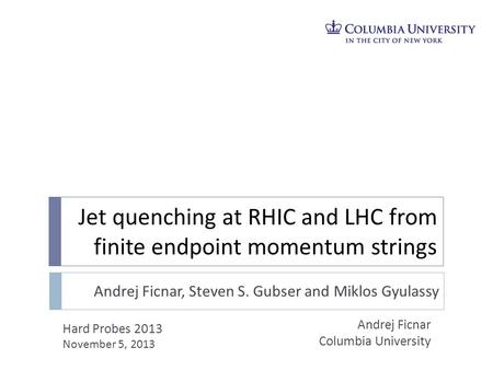 Jet quenching at RHIC and LHC from finite endpoint momentum strings Andrej Ficnar Columbia University Hard Probes 2013 November 5, 2013 Andrej Ficnar,