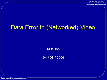 Electrical Engineering National Central University Video-Audio Processing Laboratory Data Error in (Networked) Video M.K.Tsai 04 / 08 / 2003.