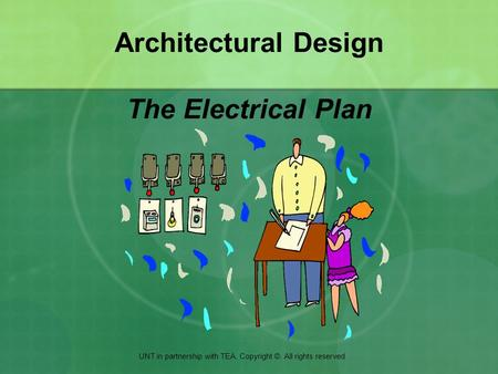 Architectural Design The Electrical Plan UNT in partnership with TEA. Copyright ©. All rights reserved.