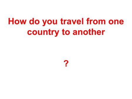 How do you travel from one country to another ?. We travel by plane.