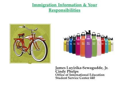 Immigration Information & Your Responsibilities James Luyirika-Sewagudde, Jr. Cindy Phelps Office of International Education Student Service Center 440.