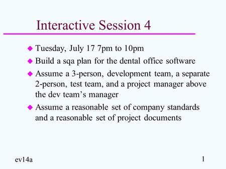 1 ev14a Interactive Session 4 u Tuesday, July 17 7pm to 10pm u Build a sqa plan for the dental office software u Assume a 3-person, development team, a.