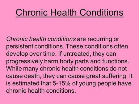 Chronic Health Conditions Chronic health conditions are recurring or persistent conditions. These conditions often develop over time. If untreated, they.