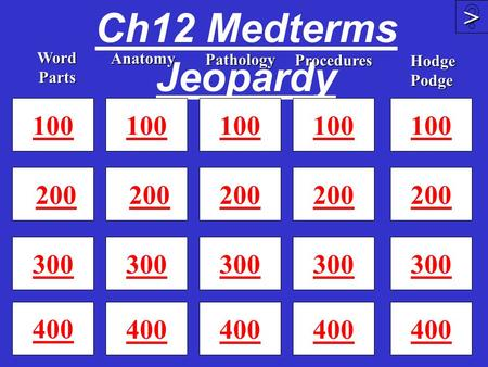 Ch12 Medterms Jeopardy 100 200 300 400 100 200 300 400 100 200 300 400 >>>> 100 200 300 Word Parts Anatomy Procedures Pathology 100 200 300 400 Hodge.