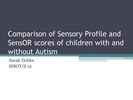 Comparison of Sensory Profile and SensOR scores of children with and without Autism Sarah Dobbs MSOT/S 12.