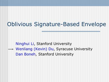 Oblivious Signature-Based Envelope Ninghui Li, Stanford University Wenliang (Kevin) Du, Syracuse University Dan Boneh, Stanford University.