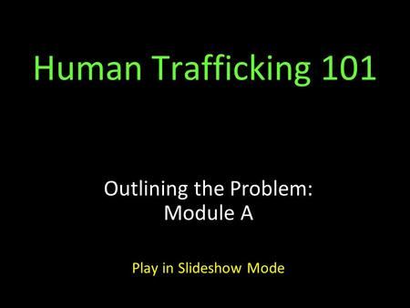 Human Trafficking 101 Outlining the Problem: Module A Play in Slideshow Mode.