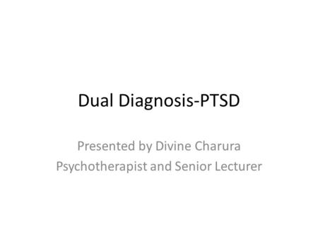 Dual Diagnosis-PTSD Presented by Divine Charura Psychotherapist and Senior Lecturer.