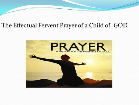 The Effectual Fervent Prayer of a Child of GOD. Two Kingdoms to consider KINGDOM OF GOD (1) Activity: Serving GOD faithfully even at a personal cost/sacrifice.