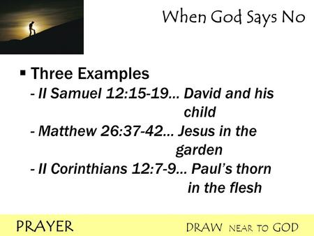 PRAYER DRAW NEAR TO GOD When God Says No  Three Examples - II Samuel 12:15-19… David and his child - Matthew 26:37-42… Jesus in the garden - II Corinthians.