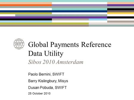 Global Payments Reference Data Utility Sibos 2010 Amsterdam Paolo Bernini, SWIFT Barry Kislingbury, Misys Dusan Pobuda, SWIFT 25 October 2010.