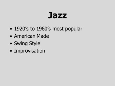 Jazz 1920's to 1960's most popular American Made Swing Style Improvisation.