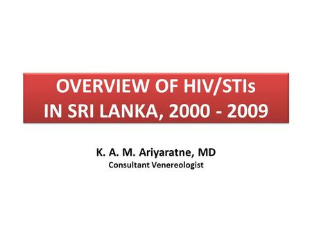 OVERVIEW OF HIV/STIs IN SRI LANKA, 2000 - 2009 K. A. M. Ariyaratne, MD Consultant Venereologist.