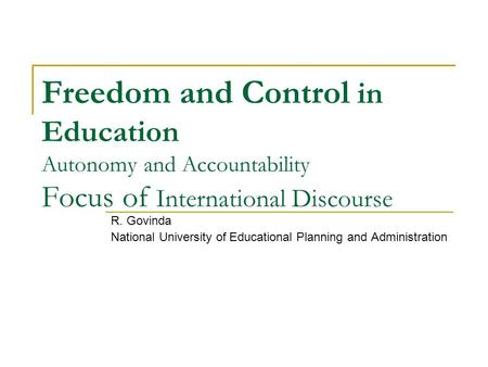 Freedom and Control in Education Autonomy and Accountability Focus of International Discourse R. Govinda National University of Educational Planning and.