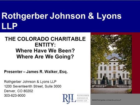 ©2008 Rothgerber Johnson & Lyons LLP Rothgerber Johnson & Lyons LLP THE COLORADO CHARITABLE ENTITY: Where Have We Been? Where Are We Going? Presenter –