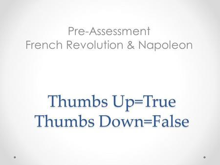 Thumbs Up=True Thumbs Down=False Pre-Assessment French Revolution & Napoleon.