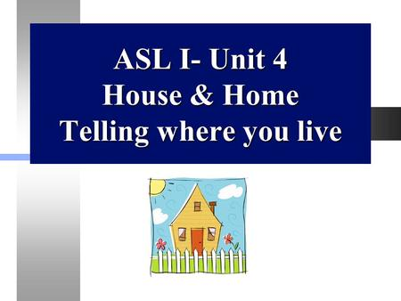 ASL I- Unit 4 House & Home Telling where you live.