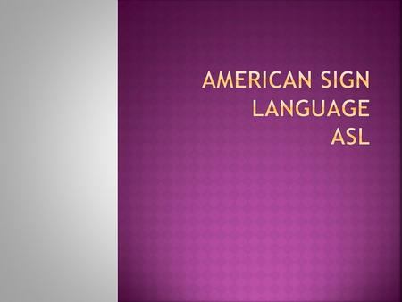  ASL is not an adapted form of English, unlike Braille, which is a code for the English alphabet.  ASL has its own syntax (sentence structure) and grammar.