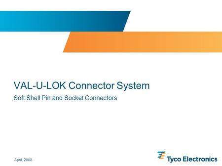 ©2005, 2006 and 2007 by Tyco Electronics Corporation. All rights reserved. VAL-U-LOK Connector System Soft Shell Pin and Socket Connectors April, 2008.