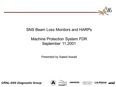 ORNL-SNS Diagnostic Group SNS Beam Loss Monitors and HARPs Machine Protection System FDR September 11,2001 Presented by Saeed Assadi.