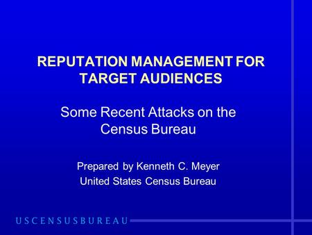 REPUTATION MANAGEMENT FOR TARGET AUDIENCES Some Recent Attacks on the Census Bureau Prepared by Kenneth C. Meyer United States Census Bureau.