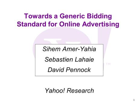 1 Towards a Generic Bidding Standard for Online Advertising Sihem Amer-Yahia Sebastien Lahaie David Pennock Yahoo! Research.