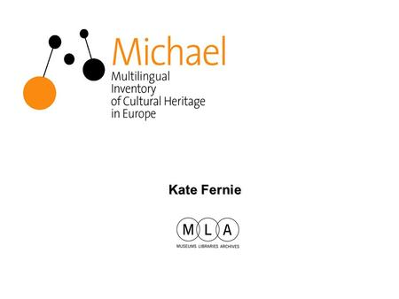 Kate Fernie. MLA MLA is the national development agency for museums, libraries and archives –advises government on policy and priorities for the sector.