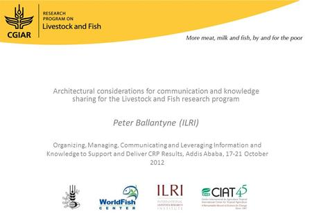 Architectural considerations for communication and knowledge sharing for the Livestock and Fish research program Peter Ballantyne (ILRI) Organizing, Managing,