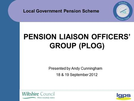 Local Government Pension Scheme 18 & 19 September 2012 PENSION LIAISON OFFICERS' GROUP (PLOG) Presented by Andy Cunningham.