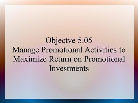 Objectve 5.05 Manage Promotional Activities to Maximize Return on Promotional Investments.