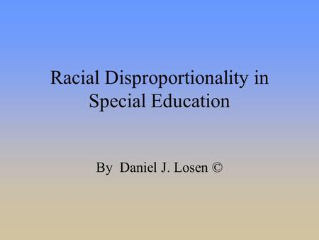 Racial Disproportionality in Special Education By Daniel J. Losen ©