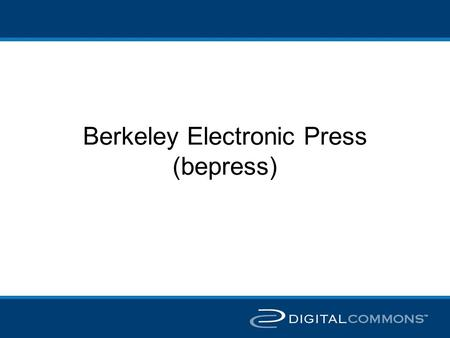 Berkeley Electronic Press (bepress). Bepress history Started 10 years ago by University of California at Berkeley faculty to publish scholarly journals.