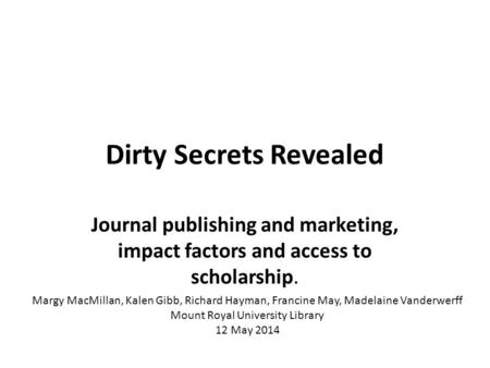 Dirty Secrets Revealed Journal publishing and marketing, impact factors and access to scholarship. Margy MacMillan, Kalen Gibb, Richard Hayman, Francine.