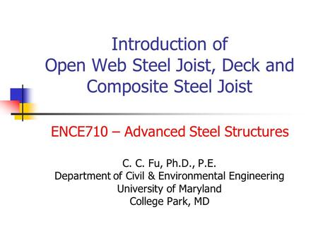 Introduction of Open Web Steel Joist, Deck and Composite Steel Joist ENCE710 – Advanced Steel Structures C. C. Fu, Ph.D., P.E. Department of Civil & Environmental.