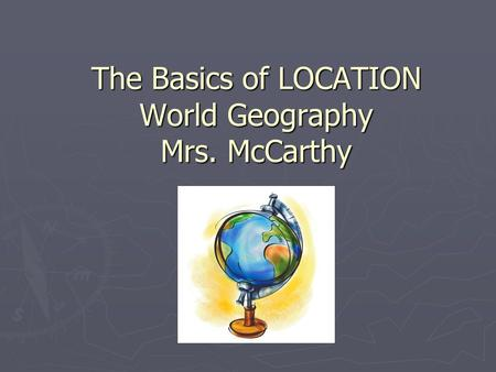The Basics of LOCATION World Geography Mrs. McCarthy.
