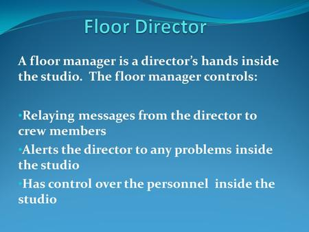 A floor manager is a director's hands inside the studio. The floor manager controls: Relaying messages from the director to crew members Alerts the director.